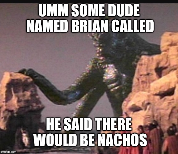 UMM SOME DUDE NAMED BRIAN CALLED HE SAID THERE WOULD BE NACHOS | made w/ Imgflip meme maker