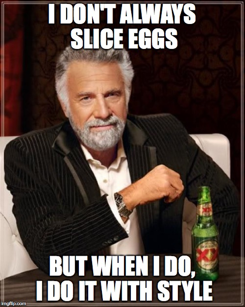 I DON'T ALWAYS SLICE EGGS BUT WHEN I DO, I DO IT WITH STYLE | image tagged in memes,the most interesting man in the world | made w/ Imgflip meme maker