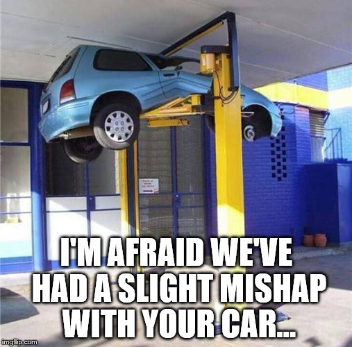 It'll buff right out... | I'M AFRAID WE'VE HAD A SLIGHT MISHAP WITH YOUR CAR... | image tagged in memes,cars,mishaps | made w/ Imgflip meme maker