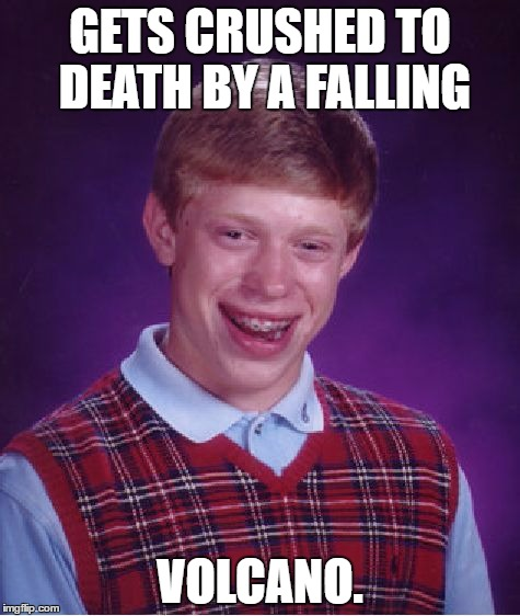 Watch out for falling volcanoes. They're very dangerous. |  GETS CRUSHED TO DEATH BY A FALLING; VOLCANO. | image tagged in memes,bad luck brian | made w/ Imgflip meme maker