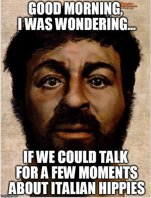 Real jesus | GOOD MORNING, I WAS WONDERING... IF WE COULD TALK FOR A FEW MOMENTS ABOUT ITALIAN HIPPIES | image tagged in jehovah's witness | made w/ Imgflip meme maker