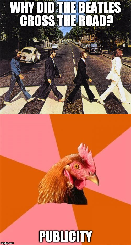 Beatles, ant-joke chicken? It has to be a winner, right? Right? Anyone? Is this site on???? | WHY DID THE BEATLES CROSS THE ROAD? PUBLICITY | image tagged in memes,the beatles,anti joke chicken | made w/ Imgflip meme maker