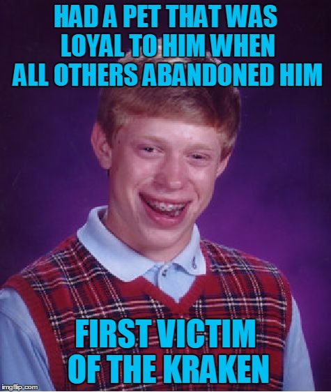 Bad Luck Brian Meme | HAD A PET THAT WAS LOYAL TO HIM WHEN ALL OTHERS ABANDONED HIM FIRST VICTIM OF THE KRAKEN | image tagged in memes,bad luck brian | made w/ Imgflip meme maker