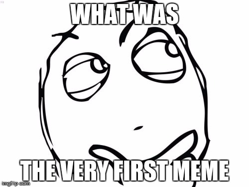 Question Rage Face | WHAT WAS THE VERY FIRST MEME | image tagged in memes,question rage face | made w/ Imgflip meme maker