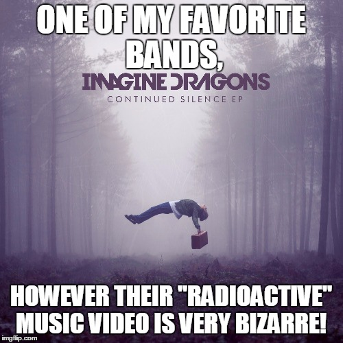 "ONE OF MY FAVORITE BANDS, HOWEVER THEIR ""RADIOACTIVE"" MUSIC VIDEO IS VERY BIZARRE! 