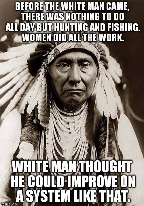 When I was little, my grandpa had a plaque that said this... | BEFORE THE WHITE MAN CAME, THERE WAS NOTHING TO DO ALL DAY BUT HUNTING AND FISHING. WOMEN DID ALL THE WORK. WHITE MAN THOUGHT HE COULD IMPRO | image tagged in wise old indian chief,white man,women,funny,memes,hunting and fishing | made w/ Imgflip meme maker