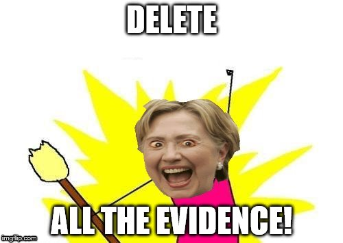 Hillary X All The Y | DELETE ALL THE EVIDENCE! | image tagged in hillary x all the y | made w/ Imgflip meme maker
