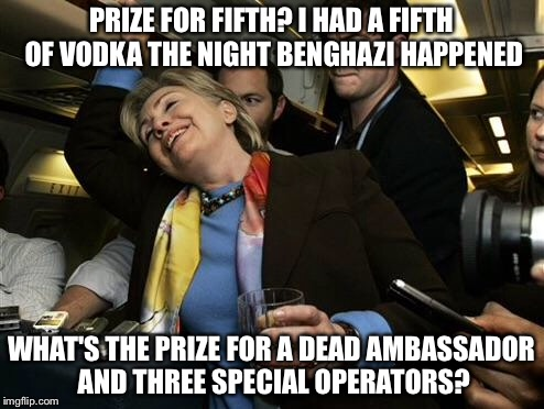 When that 3:00 AM call comes is there a prize included? |  PRIZE FOR FIFTH? I HAD A FIFTH OF VODKA THE NIGHT BENGHAZI HAPPENED; WHAT'S THE PRIZE FOR A DEAD AMBASSADOR AND THREE SPECIAL OPERATORS? | image tagged in hillary,benghazi,meme | made w/ Imgflip meme maker