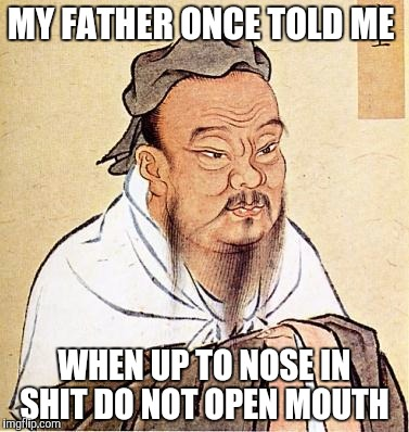 Wise Confucius | MY FATHER ONCE TOLD ME WHEN UP TO NOSE IN SHIT DO NOT OPEN MOUTH | image tagged in wise confucius | made w/ Imgflip meme maker