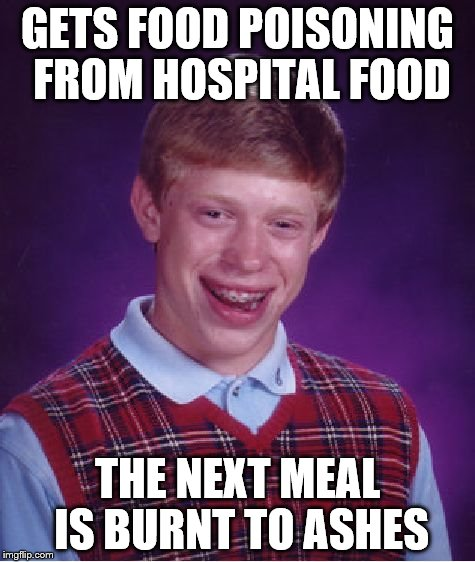 Bad Luck Brian Meme | GETS FOOD POISONING FROM HOSPITAL FOOD THE NEXT MEAL IS BURNT TO ASHES | image tagged in memes,bad luck brian | made w/ Imgflip meme maker