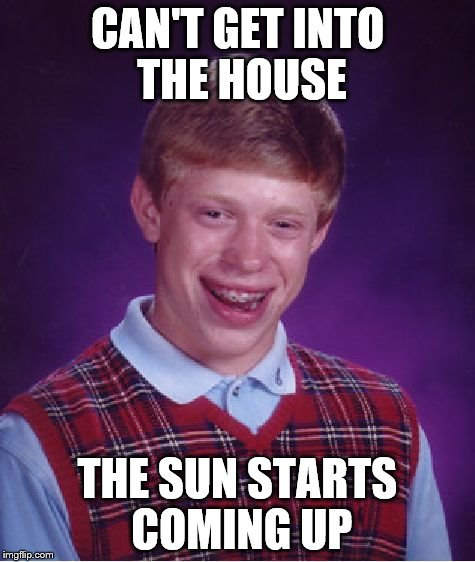 Bad Luck Brian Meme | CAN'T GET INTO THE HOUSE THE SUN STARTS COMING UP | image tagged in memes,bad luck brian | made w/ Imgflip meme maker