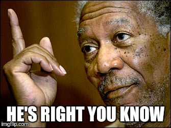 Morgan Freeman pointing | HE'S RIGHT YOU KNOW | image tagged in morgan freeman pointing | made w/ Imgflip meme maker