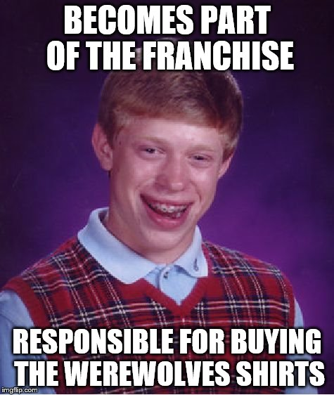 Bad Luck Brian Meme | BECOMES PART OF THE FRANCHISE RESPONSIBLE FOR BUYING THE WEREWOLVES SHIRTS | image tagged in memes,bad luck brian | made w/ Imgflip meme maker