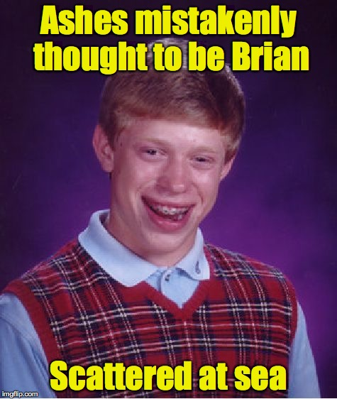 Bad Luck Brian Meme | Ashes mistakenly thought to be Brian Scattered at sea | image tagged in memes,bad luck brian | made w/ Imgflip meme maker