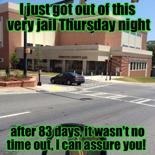 I just got out of this very jail Thursday night after 83 days, it wasn't no time out, I can assure you! | made w/ Imgflip meme maker