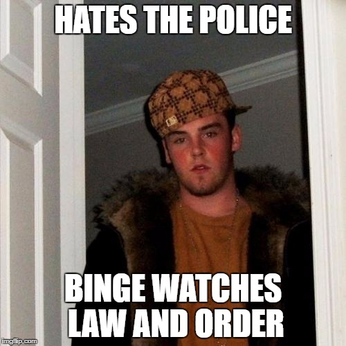 Scumbag Steve | HATES THE POLICE BINGE WATCHES LAW AND ORDER | image tagged in memes,scumbag steve | made w/ Imgflip meme maker
