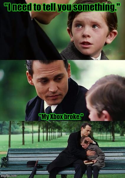 "Finding Neverland Meme | ""I need to tell you something."" ""My Xbox broke."" 