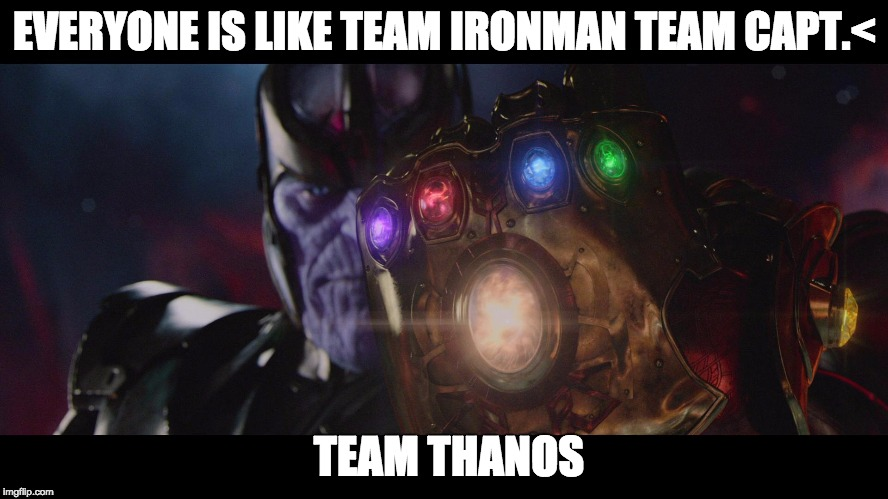 Team Thanos | EVERYONE IS LIKE TEAM IRONMAN TEAM CAPT.< TEAM THANOS | image tagged in avengers civil war team iron man team captain america team thanos | made w/ Imgflip meme maker