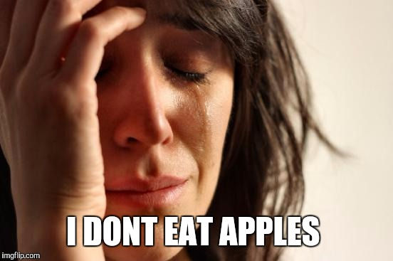 First World Problems Meme | I DONT EAT APPLES | image tagged in memes,first world problems | made w/ Imgflip meme maker