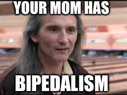 An all too common condition! | BIPEDALISM YOUR MOM HAS | image tagged in smokey,bi,bipedal,bipedalism,medical condition,your mom | made w/ Imgflip meme maker