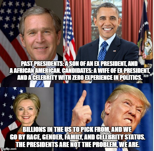 U.S. Doesn't Take Presidency Serious | PAST PRESIDENTS: A SON OF AN EX PRESIDENT, AND A AFRICAN AMERICAN. CANDIDATES: A WIFE OF EX PRESIDENT, AND A CELEBRITY WITH ZERO EXPERIENCE  | image tagged in obama,bush,trump,hillary,votes,vote | made w/ Imgflip meme maker