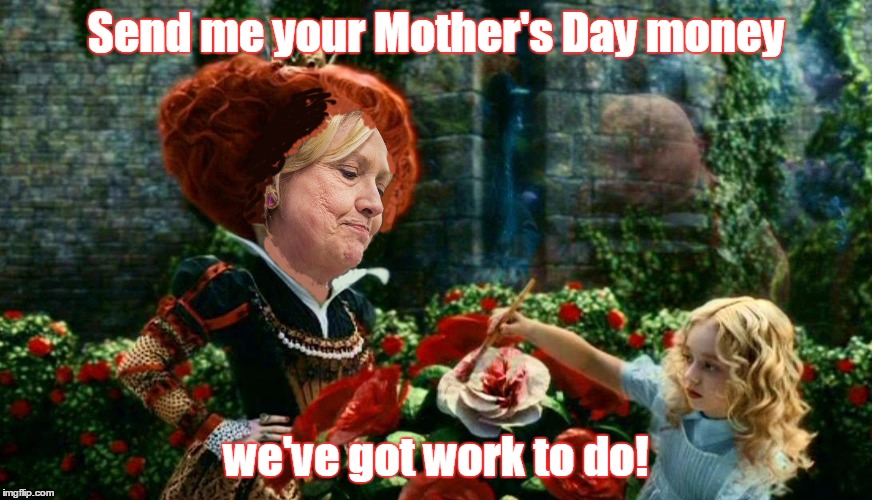 hillary queen of hearts | Send me your Mother's Day money we've got work to do! | image tagged in hillary queen of hearts | made w/ Imgflip meme maker