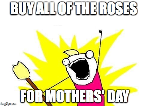 X All The Y | BUY ALL OF THE ROSES FOR MOTHERS' DAY | image tagged in memes,x all the y | made w/ Imgflip meme maker