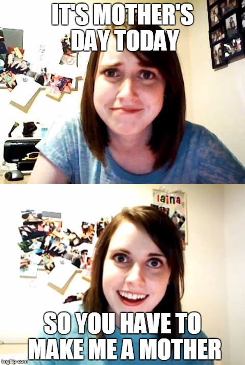 Overly Attached Girlfriend Logic...! | IT'S MOTHER'S DAY TODAY SO YOU HAVE TO MAKE ME A MOTHER | image tagged in memes,overly attached girlfriend,mother's day,overly attached girlfriend 2,overly attached girlfriend touched,female logix | made w/ Imgflip meme maker