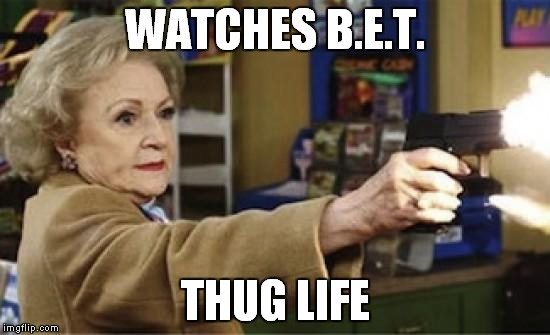 Gray panther power! | WATCHES B.E.T. THUG LIFE | image tagged in betty white is not dead,bet,trump,hillary | made w/ Imgflip meme maker