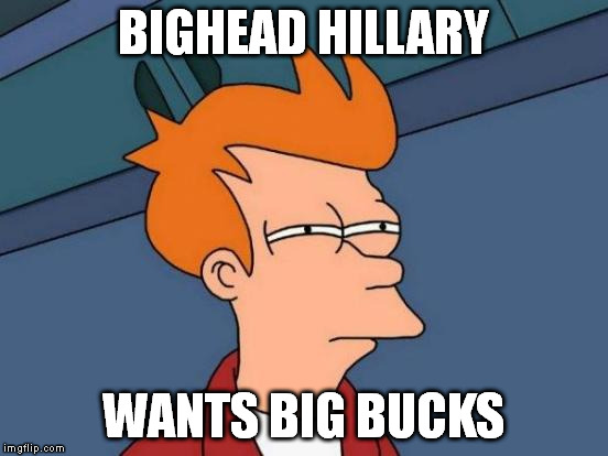Futurama Fry Meme | BIGHEAD HILLARY WANTS BIG BUCKS | image tagged in memes,futurama fry | made w/ Imgflip meme maker