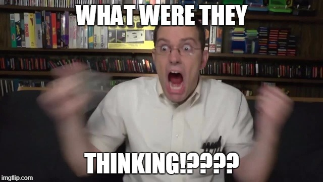 WHAT WERE THEY THINKING!???? | image tagged in avgn | made w/ Imgflip meme maker