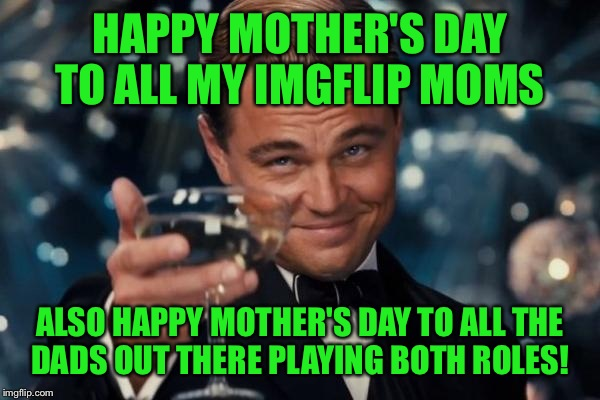 Leonardo Dicaprio Cheers Meme | HAPPY MOTHER'S DAY TO ALL MY IMGFLIP MOMS ALSO HAPPY MOTHER'S DAY TO ALL THE DADS OUT THERE PLAYING BOTH ROLES! | image tagged in memes,leonardo dicaprio cheers | made w/ Imgflip meme maker
