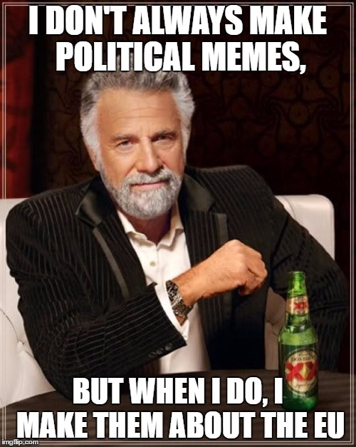 The Most Interesting Man In The World Meme | I DON'T ALWAYS MAKE POLITICAL MEMES, BUT WHEN I DO, I MAKE THEM ABOUT THE EU | image tagged in memes,the most interesting man in the world | made w/ Imgflip meme maker