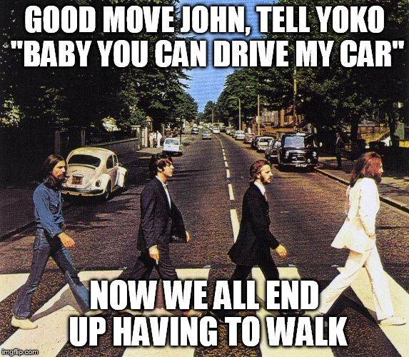 "GOOD MOVE JOHN, TELL YOKO ""BABY YOU CAN DRIVE MY CAR"" NOW WE ALL END UP HAVING TO WALK 
