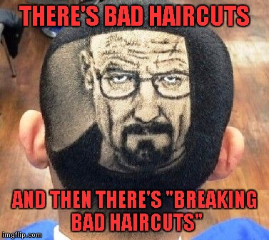 "I have to say that is one talented hair stylist... | THERE'S BAD HAIRCUTS AND THEN THERE'S ""BREAKING BAD HAIRCUTS"" 