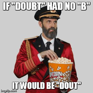 "IF ""DOUBT"" HAD NO ""B"" IT WOULD BE ""DOUT"" 