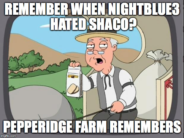 peperidge  |  REMEMBER WHEN NIGHTBLUE3 HATED SHACO? PEPPERIDGE FARM REMEMBERS | image tagged in peperidge | made w/ Imgflip meme maker