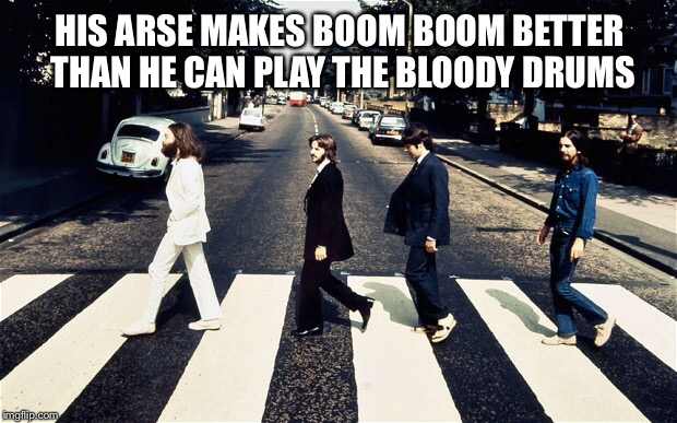 HIS ARSE MAKES BOOM BOOM BETTER THAN HE CAN PLAY THE BLOODY DRUMS | made w/ Imgflip meme maker
