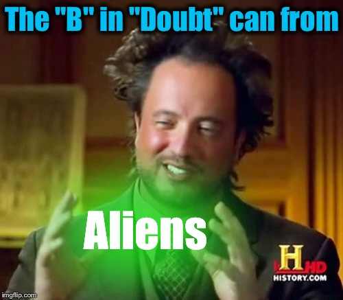 "Ancient Aliens Meme | The ""B"" in ""Doubt"" can from Aliens 