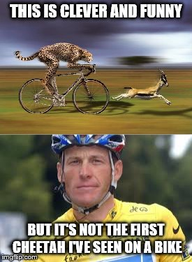 Full credit to Raydog for the idea | THIS IS CLEVER AND FUNNY BUT IT'S NOT THE FIRST CHEETAH I'VE SEEN ON A BIKE | image tagged in memes,cheetah on bike,lance armstrong,sport,cycling | made w/ Imgflip meme maker