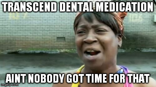 Aint Nobody Got Time For That Meme | TRANSCEND DENTAL MEDICATION AINT NOBODY GOT TIME FOR THAT | image tagged in memes,aint nobody got time for that | made w/ Imgflip meme maker