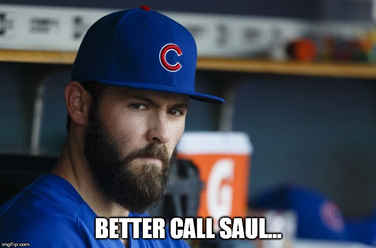 Jake Arrieta |  BETTER CALL SAUL... | image tagged in jake arrieta | made w/ Imgflip meme maker