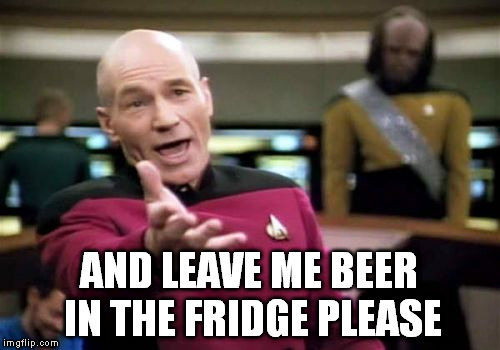 Picard Wtf Meme | AND LEAVE ME BEER IN THE FRIDGE PLEASE | image tagged in memes,picard wtf | made w/ Imgflip meme maker