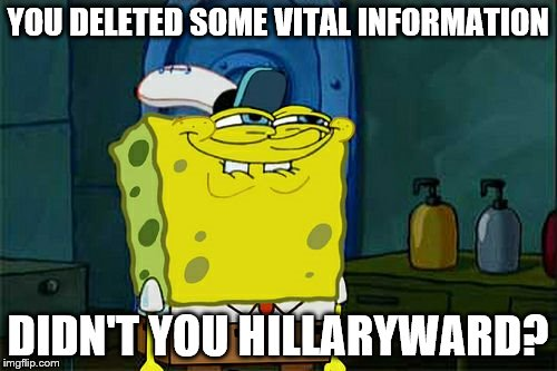 Dont You Squidward Meme | YOU DELETED SOME VITAL INFORMATION DIDN'T YOU HILLARYWARD? | image tagged in memes,dont you squidward | made w/ Imgflip meme maker