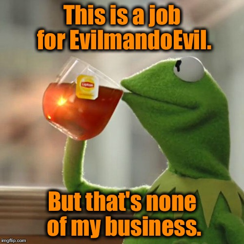 But Thats None Of My Business Meme | This is a job for EvilmandoEvil. But that's none of my business. | image tagged in memes,but thats none of my business,kermit the frog | made w/ Imgflip meme maker