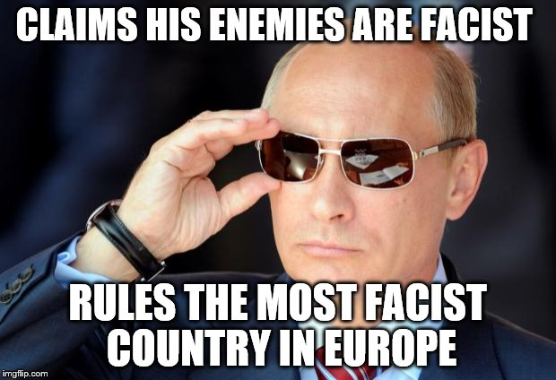 Putin with sunglasses | CLAIMS HIS ENEMIES ARE FACIST RULES THE MOST FACIST COUNTRY IN EUROPE | image tagged in putin with sunglasses | made w/ Imgflip meme maker
