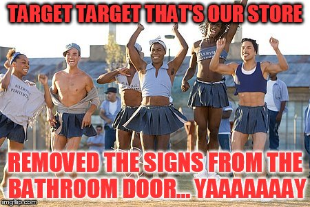 I was really all done with this topic until I looked up this image earlier today for comment.  |  TARGET TARGET THAT'S OUR STORE; REMOVED THE SIGNS FROM THE BATHROOM DOOR... YAAAAAAAY | image tagged in memes,target,bathroom,longest yard,cheerleaders | made w/ Imgflip meme maker
