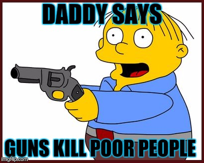 Ralph Wiggum | DADDY SAYS GUNS KILL POOR PEOPLE | image tagged in ralph wiggum | made w/ Imgflip meme maker