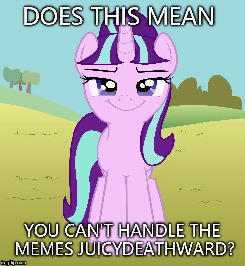 Don't You Starlight Glimmer | DOES THIS MEAN YOU CAN'T HANDLE THE MEMES JUICYDEATHWARD? | image tagged in don't you starlight glimmer | made w/ Imgflip meme maker