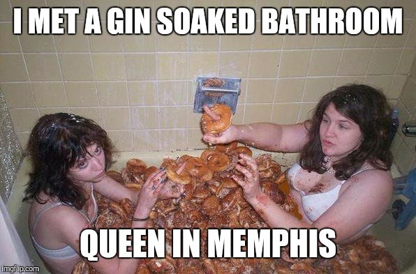 I MET A GIN SOAKED BATHROOM QUEEN IN MEMPHIS | made w/ Imgflip meme maker